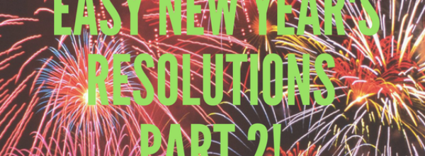 Truly Easy New Year's Resolutions For 2018 – PART 2!