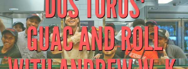 Guac and Roll with Dos Toros and Andrew W.K.